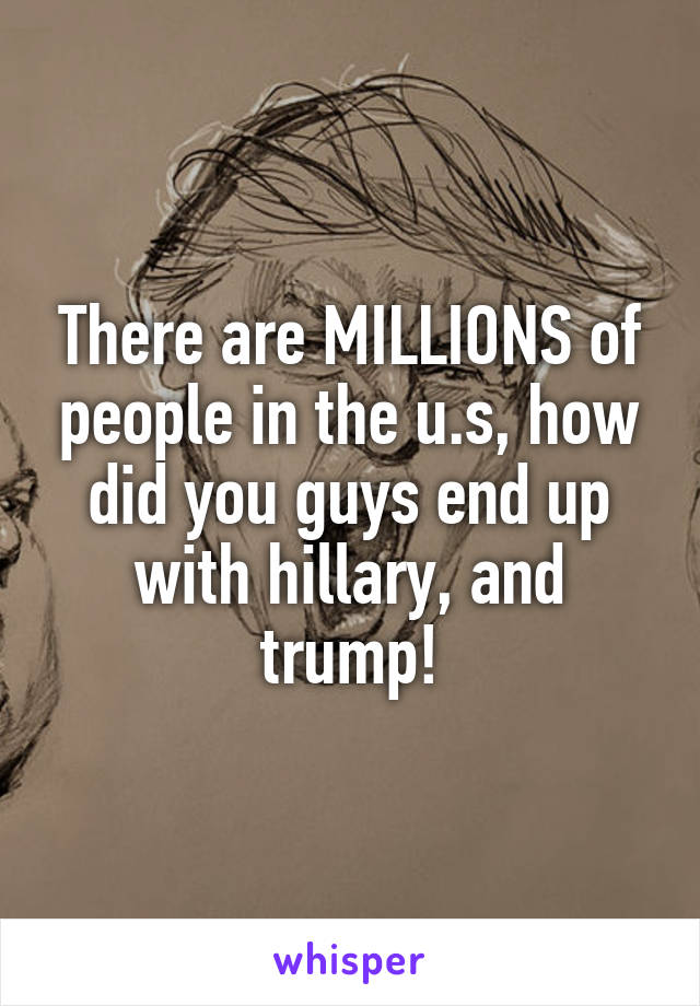 There are MILLIONS of people in the u.s, how did you guys end up with hillary, and trump!