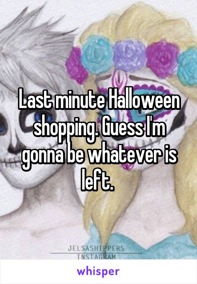 Last minute Halloween shopping. Guess I'm gonna be whatever is left.