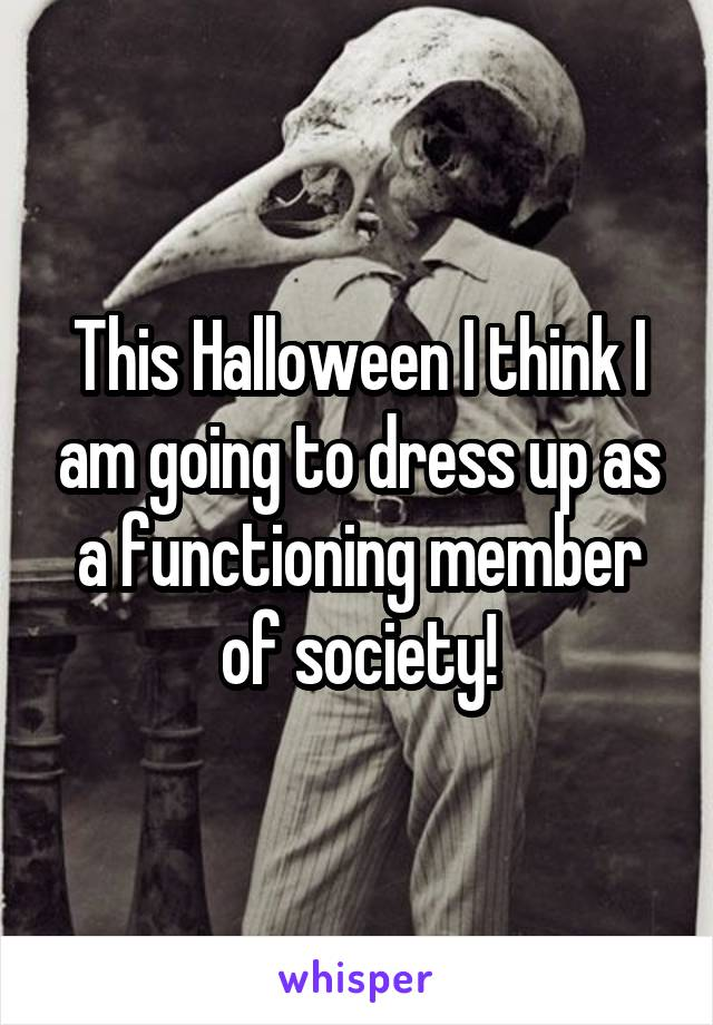 This Halloween I think I am going to dress up as a functioning member of society!