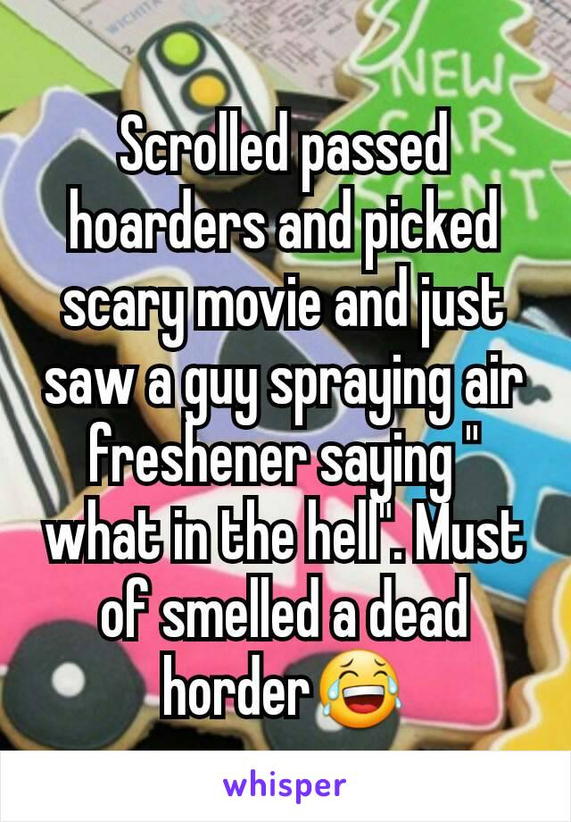 "Scrolled passed hoarders and picked scary movie and just saw a guy spraying air freshener saying "" what in the hell"". Must of smelled a dead horder😂"