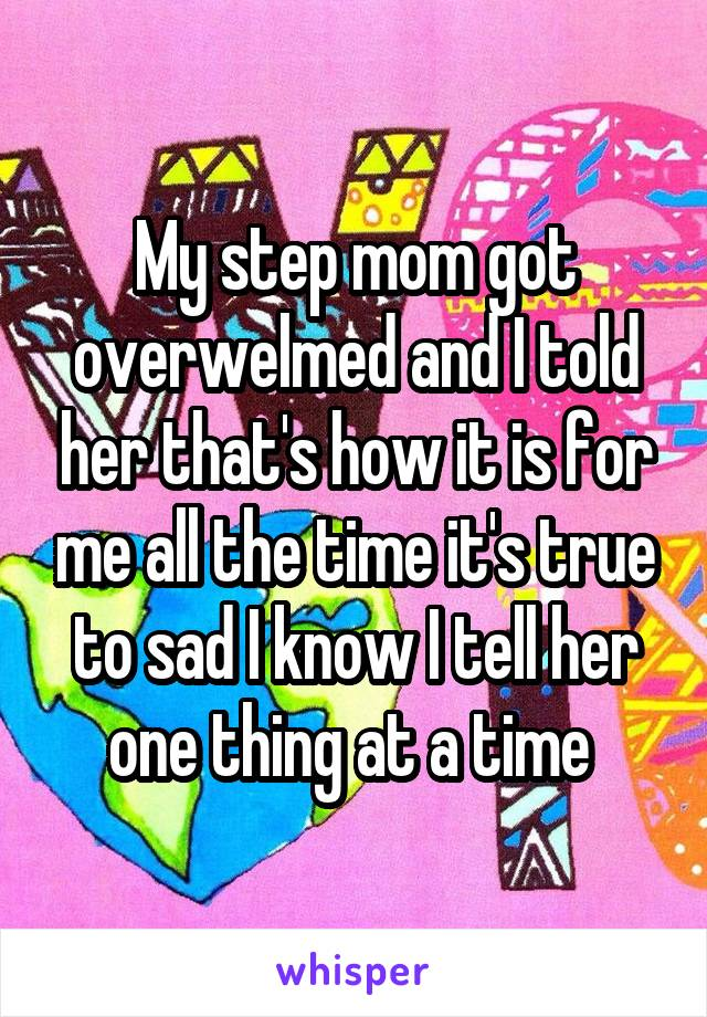 My step mom got overwelmed and I told her that's how it is for me all the time it's true to sad I know I tell her one thing at a time