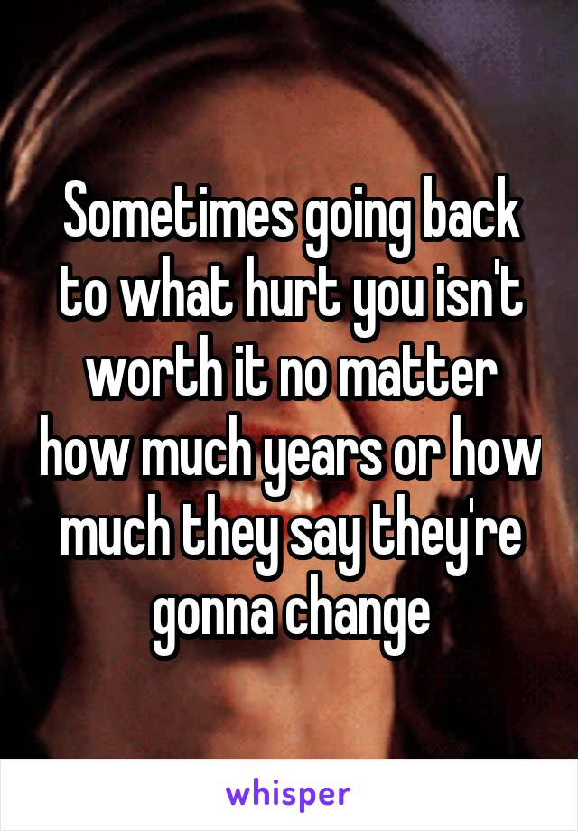 Sometimes going back to what hurt you isn't worth it no matter how much years or how much they say they're gonna change