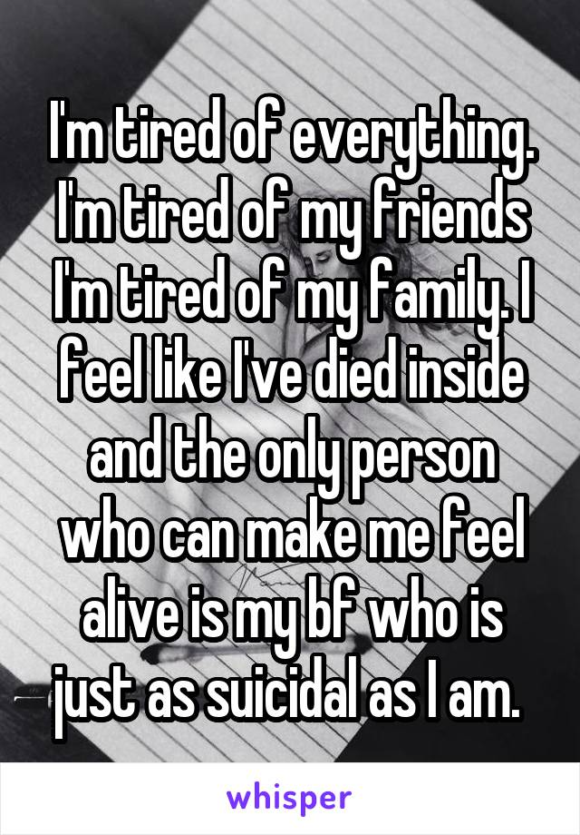 I'm tired of everything. I'm tired of my friends I'm tired of my family. I feel like I've died inside and the only person who can make me feel alive is my bf who is just as suicidal as I am.