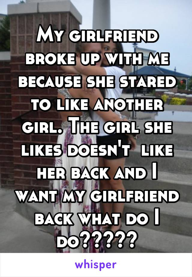 My girlfriend broke up with me because she stared to like another girl. The girl she likes doesn't  like her back and I want my girlfriend back what do I do?????