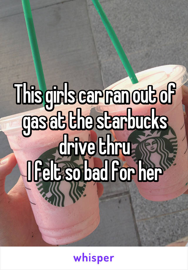 This girls car ran out of gas at the starbucks drive thru I felt so bad for her