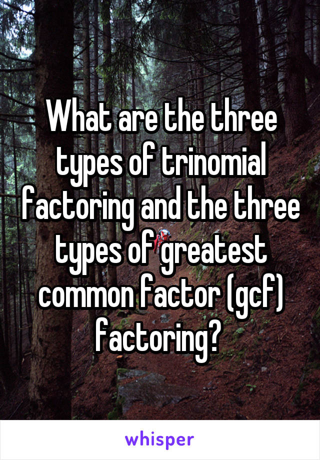 What are the three types of trinomial factoring and the three types of greatest common factor (gcf) factoring?