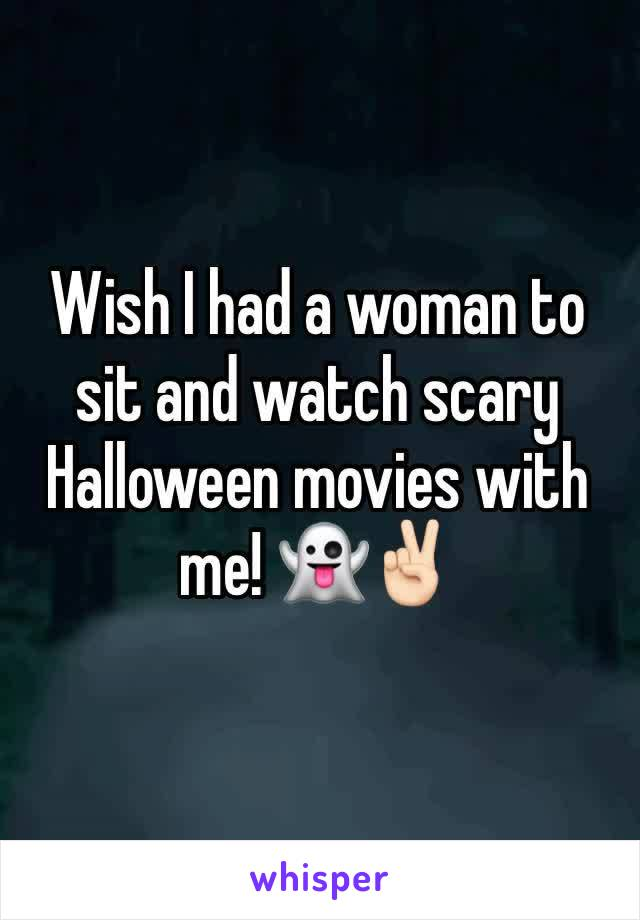 Wish I had a woman to sit and watch scary  Halloween movies with me! 👻✌🏻️