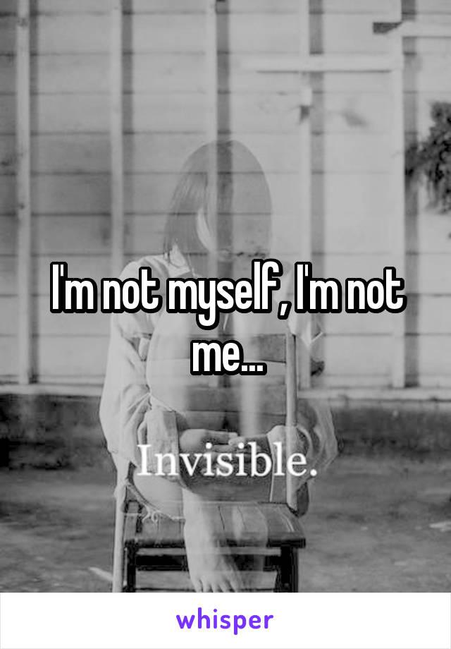 I'm not myself, I'm not me...