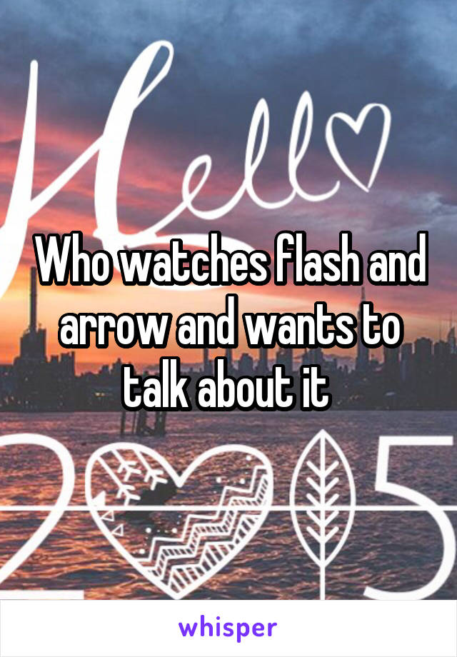 Who watches flash and arrow and wants to talk about it