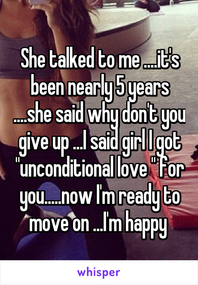 "She talked to me ....it's been nearly 5 years ....she said why don't you give up ...I said girl I got ""unconditional love "" for you.....now I'm ready to move on ...I'm happy"