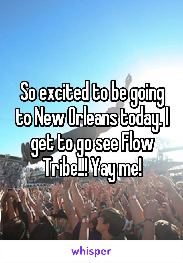 So excited to be going to New Orleans today. I get to go see Flow Tribe!!! Yay me!