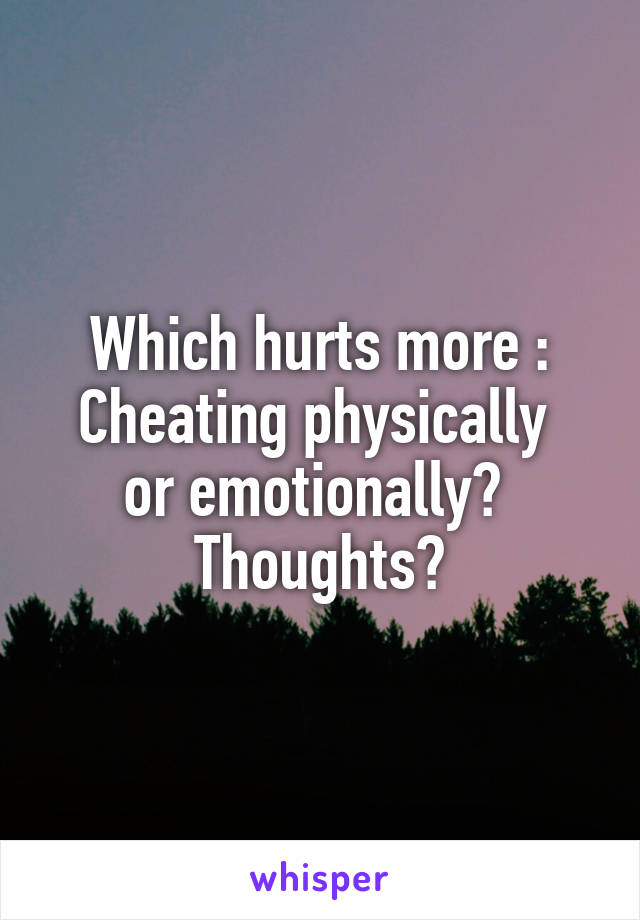 Which hurts more : Cheating physically  or emotionally?  Thoughts?