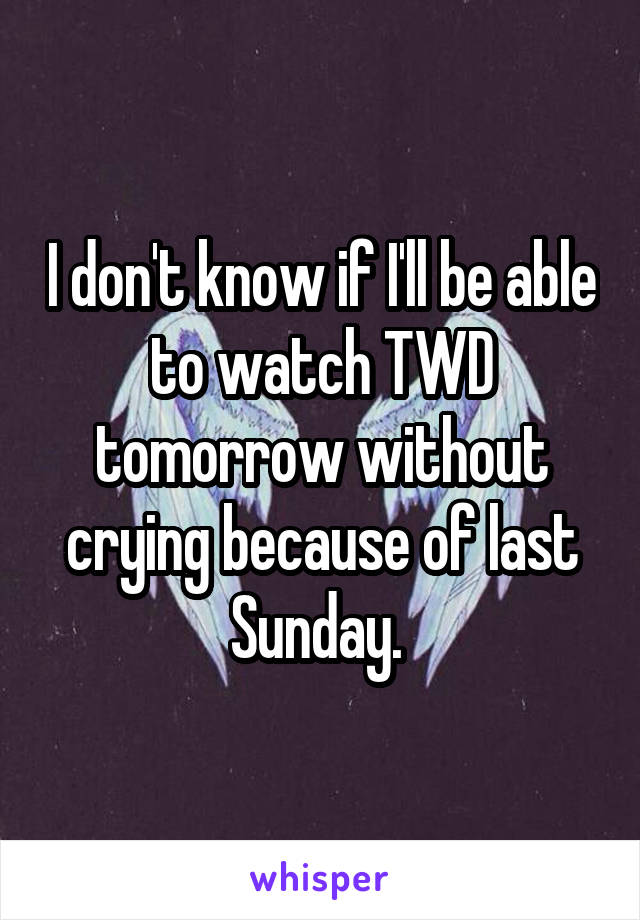 I don't know if I'll be able to watch TWD tomorrow without crying because of last Sunday.