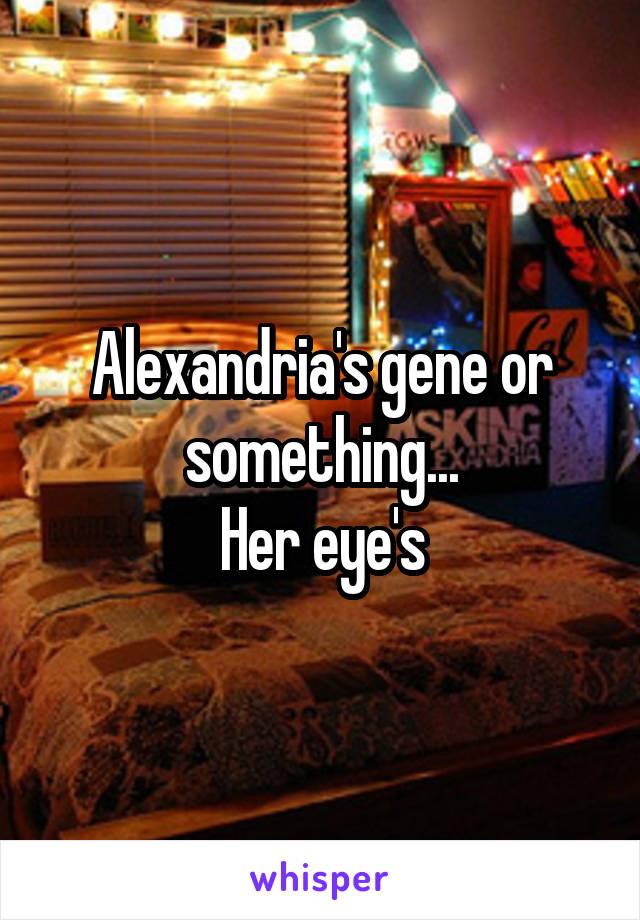 Alexandria's gene or something... Her eye's