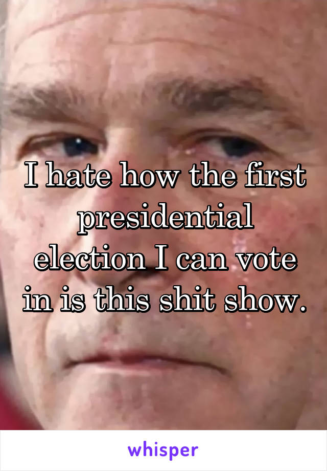 I hate how the first presidential election I can vote in is this shit show.