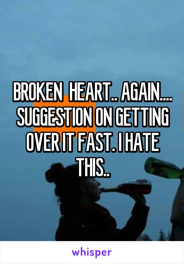 BROKEN  HEART.. AGAIN.... SUGGESTION ON GETTING OVER IT FAST. I HATE THIS..