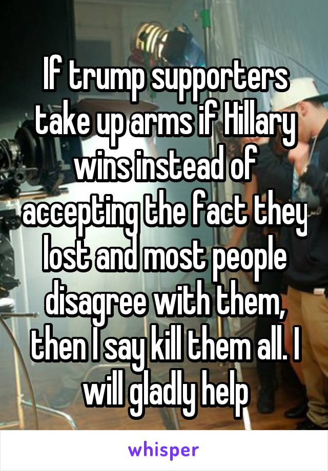 If trump supporters take up arms if Hillary wins instead of accepting the fact they lost and most people disagree with them, then I say kill them all. I will gladly help