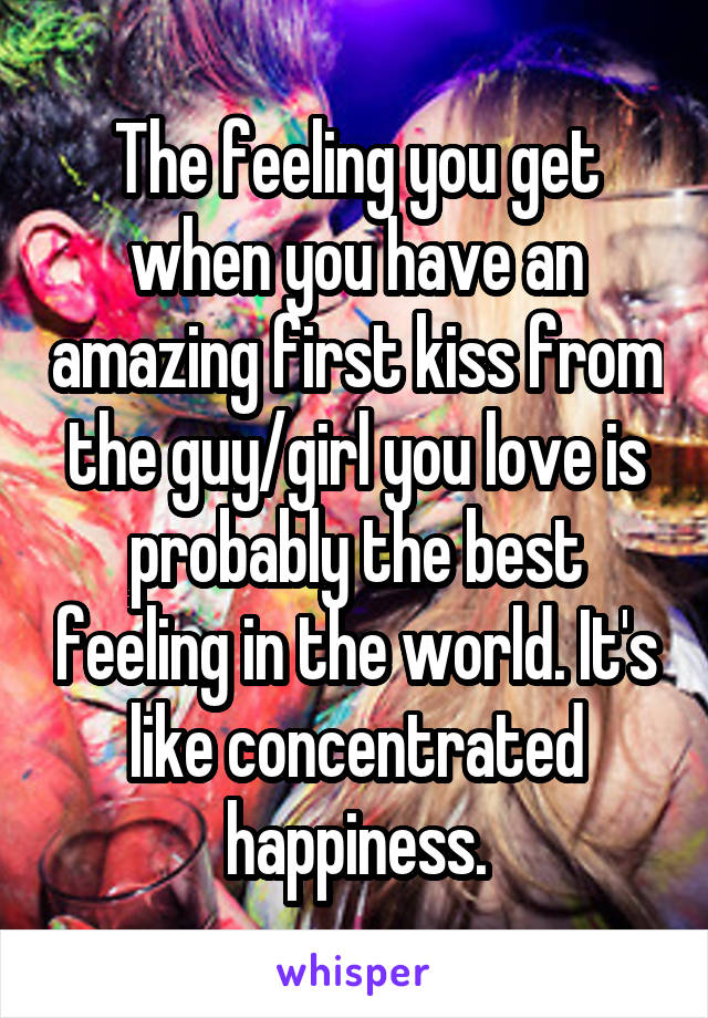 The feeling you get when you have an amazing first kiss from the guy/girl you love is probably the best feeling in the world. It's like concentrated happiness.