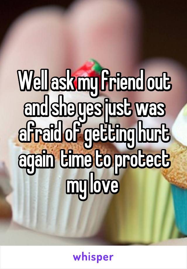 Well ask my friend out and she yes just was afraid of getting hurt again  time to protect my love