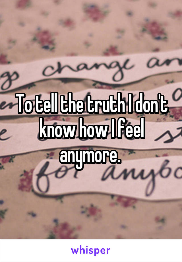 To tell the truth I don't know how I feel anymore.