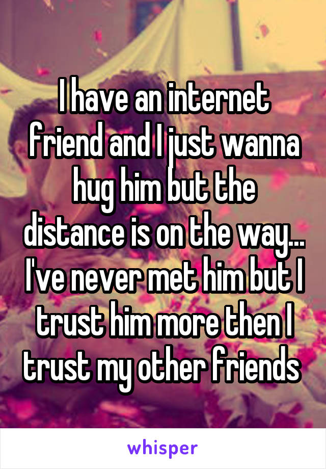 I have an internet friend and I just wanna hug him but the distance is on the way... I've never met him but I trust him more then I trust my other friends