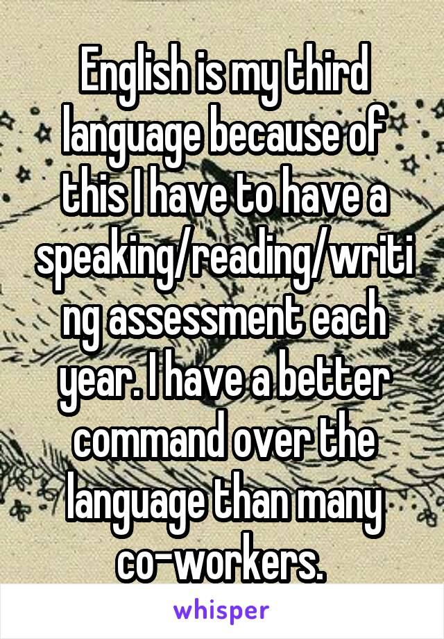English is my third language because of this I have to have a speaking/reading/writing assessment each year. I have a better command over the language than many co-workers.
