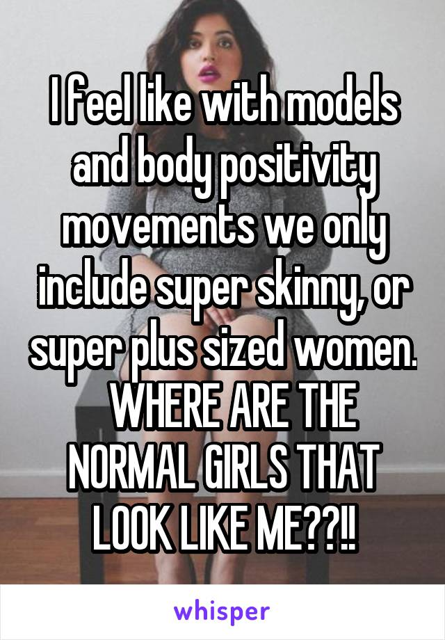 I feel like with models and body positivity movements we only include super skinny, or super plus sized women.   WHERE ARE THE NORMAL GIRLS THAT LOOK LIKE ME??!!