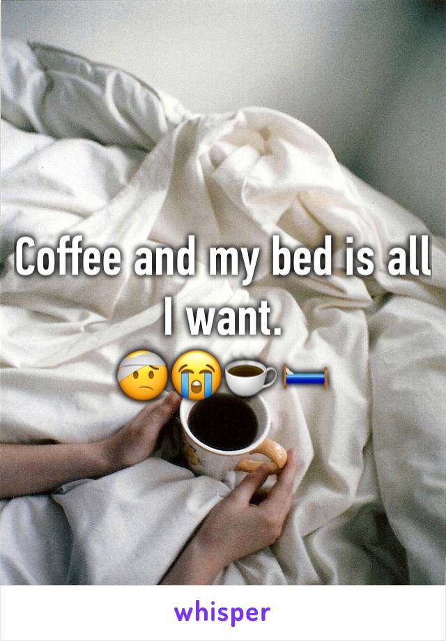 Coffee and my bed is all I want.  🤕😭☕️🛏