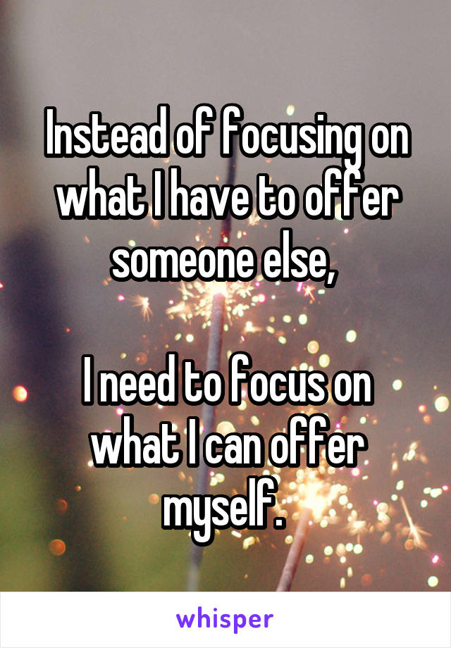 Instead of focusing on what I have to offer someone else,   I need to focus on what I can offer myself.
