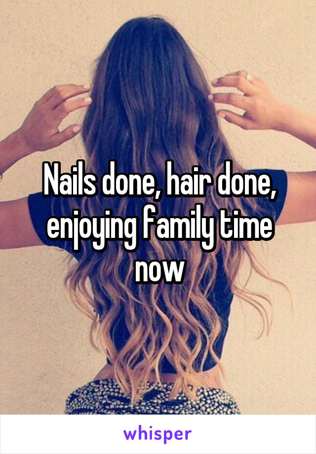 Nails done, hair done, enjoying family time now
