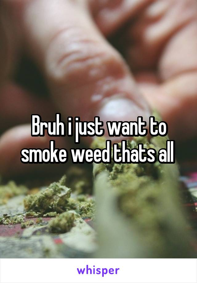Bruh i just want to smoke weed thats all