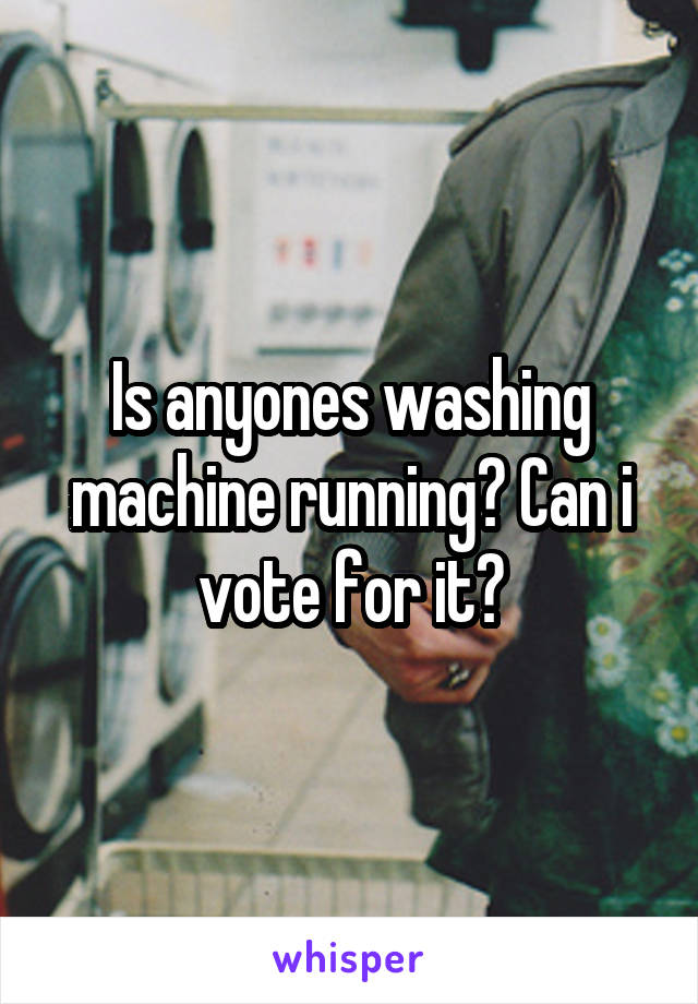 Is anyones washing machine running? Can i vote for it?
