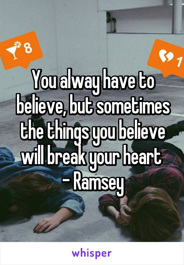 You alway have to believe, but sometimes the things you believe will break your heart  - Ramsey