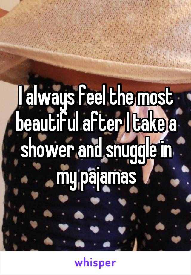I always feel the most beautiful after I take a shower and snuggle in my pajamas