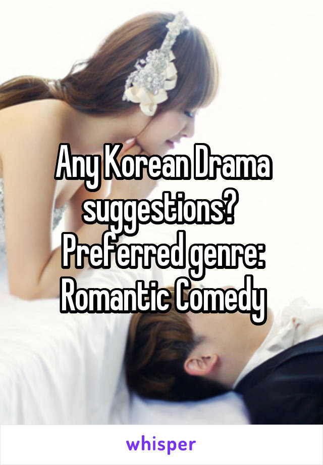 Any Korean Drama suggestions?  Preferred genre: Romantic Comedy