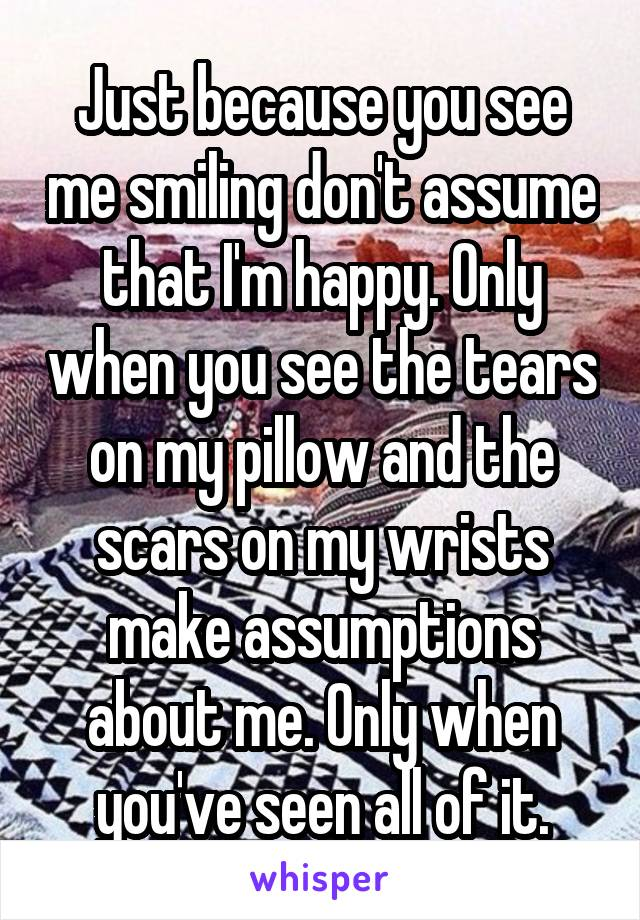 Just because you see me smiling don't assume that I'm happy. Only when you see the tears on my pillow and the scars on my wrists make assumptions about me. Only when you've seen all of it.