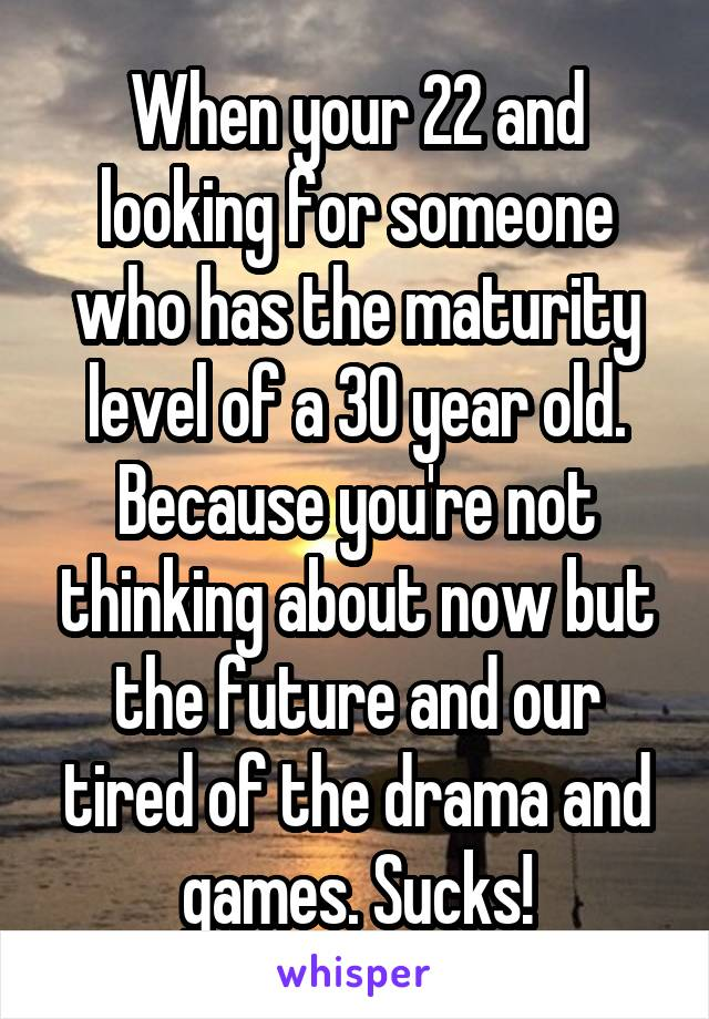 When your 22 and looking for someone who has the maturity level of a 30 year old. Because you're not thinking about now but the future and our tired of the drama and games. Sucks!