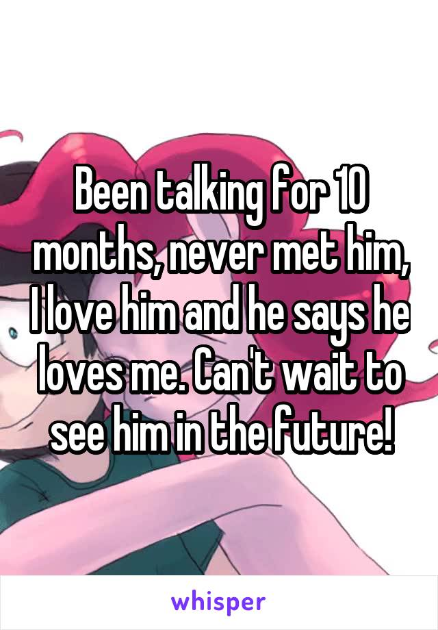 Been talking for 10 months, never met him, I love him and he says he loves me. Can't wait to see him in the future!