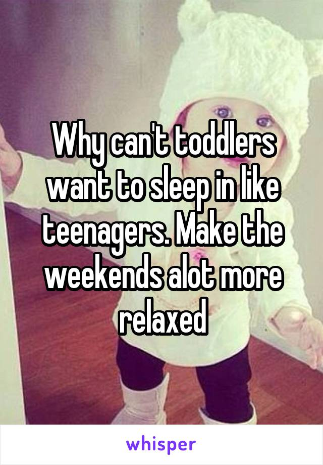 Why can't toddlers want to sleep in like teenagers. Make the weekends alot more relaxed