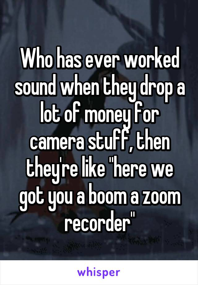 """Who has ever worked sound when they drop a lot of money for camera stuff, then they're like """"here we got you a boom a zoom recorder"""""""
