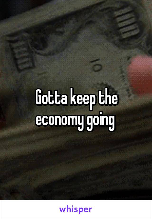 Gotta keep the economy going