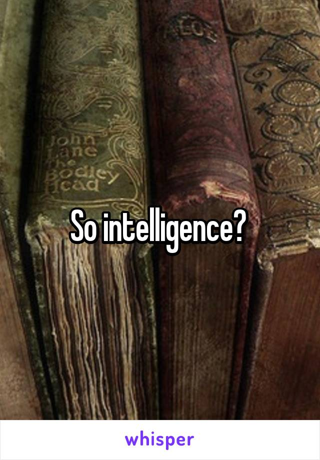 So intelligence?