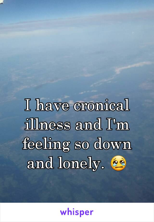 I have cronical illness and I'm feeling so down and lonely. 😢