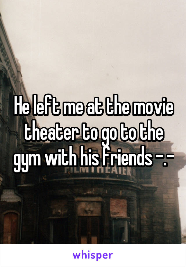 He left me at the movie theater to go to the gym with his friends -.-