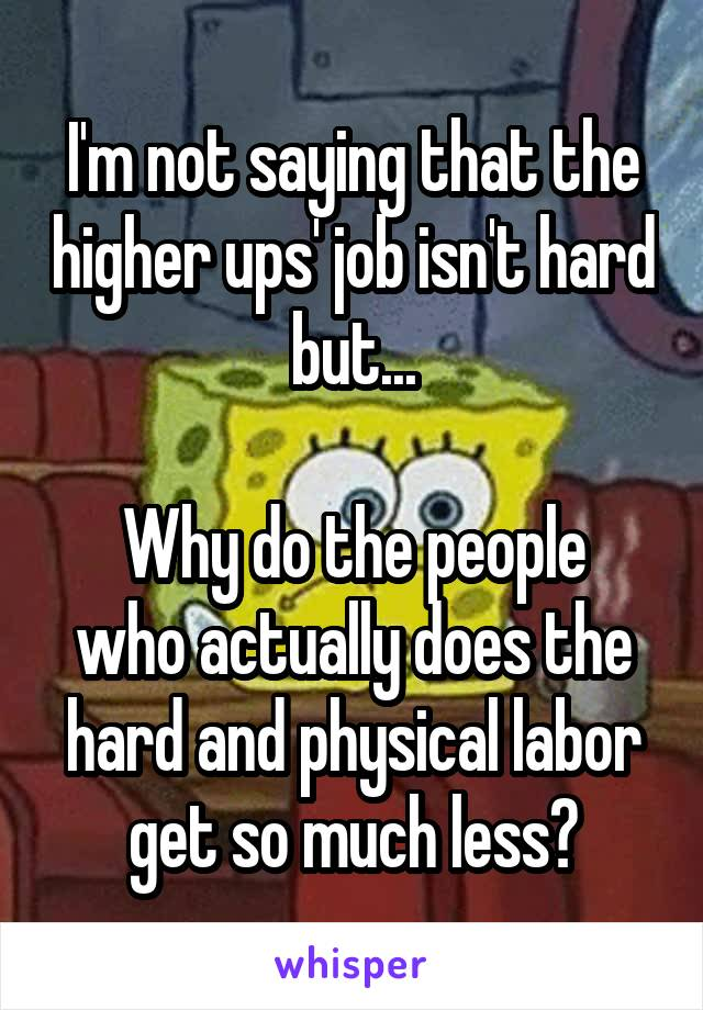I'm not saying that the higher ups' job isn't hard but...  Why do the people who actually does the hard and physical labor get so much less?