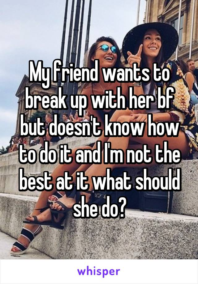 My friend wants to break up with her bf but doesn't know how to do it and I'm not the best at it what should she do?