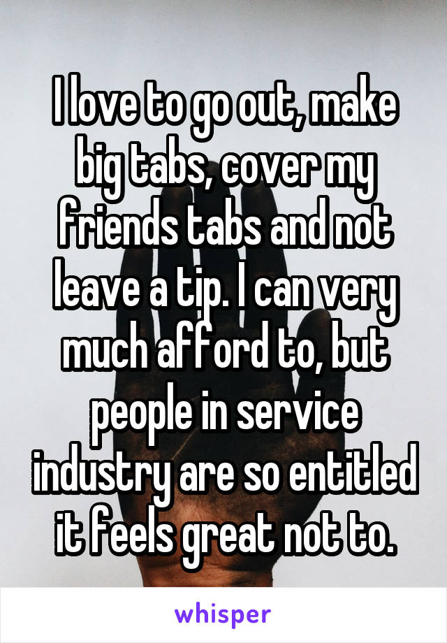 I love to go out, make big tabs, cover my friends tabs and not leave a tip. I can very much afford to, but people in service industry are so entitled it feels great not to.