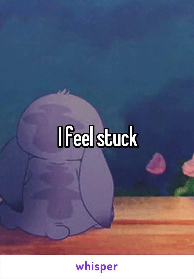 I feel stuck
