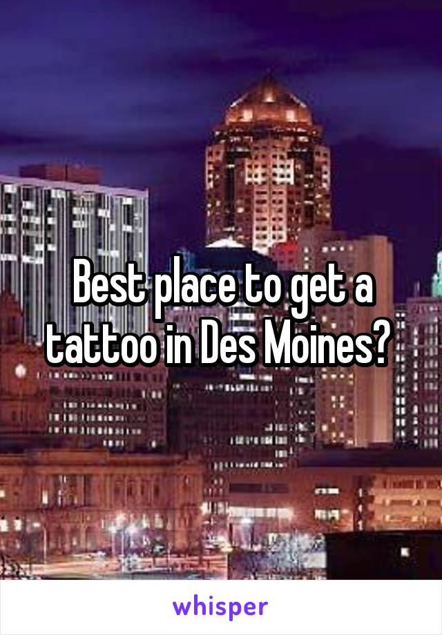 Best place to get a tattoo in Des Moines?