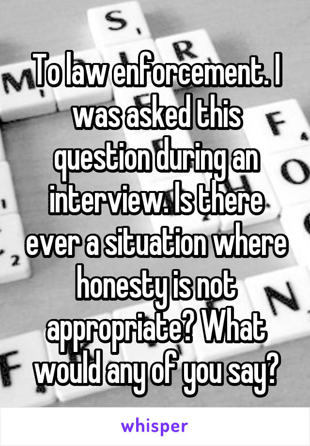 To law enforcement. I was asked this question during an interview. Is there ever a situation where honesty is not appropriate? What would any of you say?